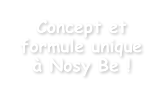 Concept et formule unique à Nosy Be !